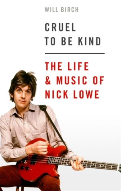 Cruel To Be Kind. The Life & Music of Nick Lowe
