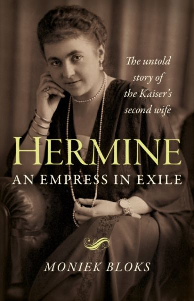 Hermine: an Empress in Exile - The untold story of the Kaiser`s second wife