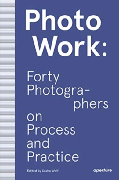 PhotoWork: Forty Photographers on Process and Prac