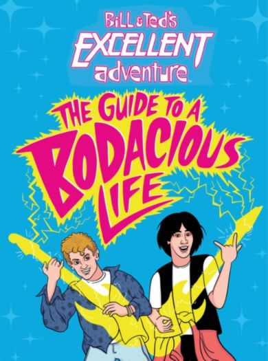 Bill & Ted's Excellent Adventure(TM): The Guide to a Bodacious Life