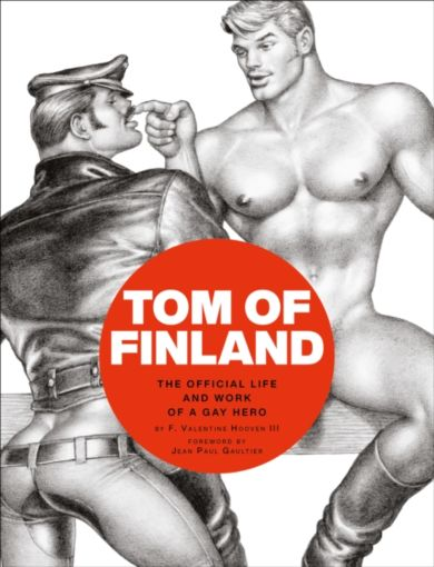 Tom of Finland: The Official Life and Work of a Ga