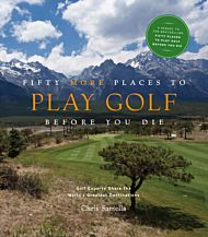 Fifty More Places to Play Golf Before You Die: Golf Experts Share the World's Greatest Destinations