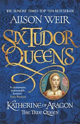 Six Tudor Queens: Katherine of Aragon, The True Queen