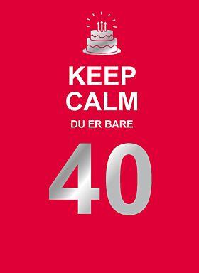 Keep calm du er bare 40