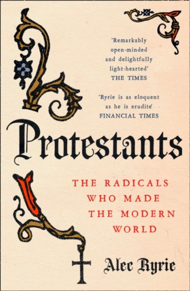 Protestants: The Radicals Who Made the Modern Worl
