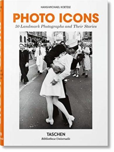 Photo Icons. 50 Landmark Photographs and Their Sto
